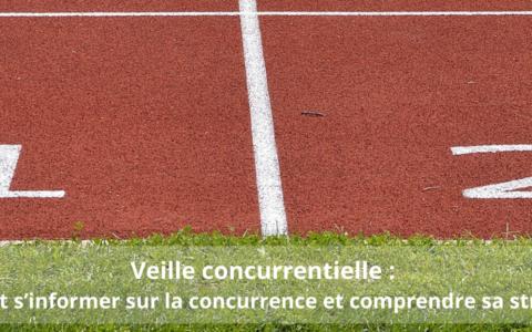 Veille concurrentielle : comment s'informer sur la concurrence et comprendre sa stratégie ?