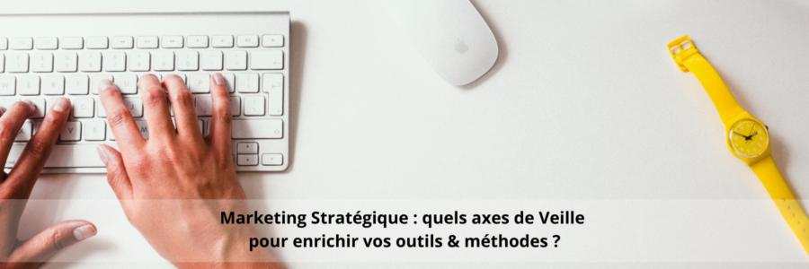 Marketing Stratégique : quels axes de Veille pour enrichir vos outils & méthodes ?